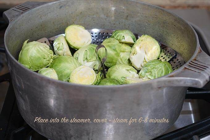 Place the Brussels sprouts Into the steamer - steam for 6-8 minutes or until fork tender.