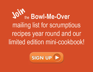 Join the Bowl-Me-Over mailing list for scrumptious recipes year round and our limited edition mini-cookbook!